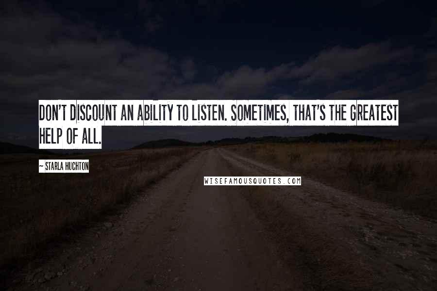 Starla Huchton quotes: Don't discount an ability to listen. Sometimes, that's the greatest help of all.