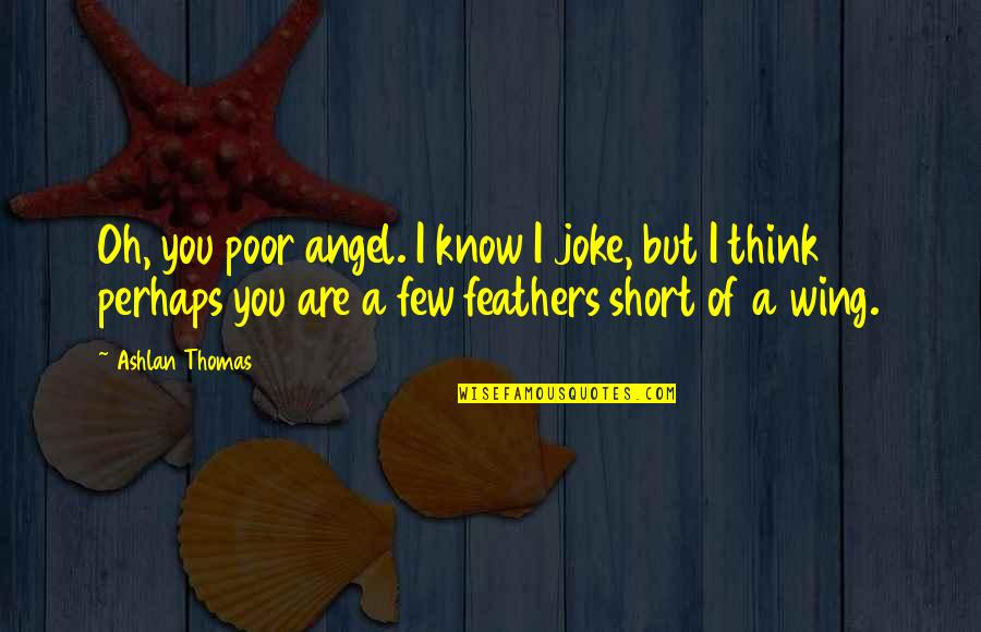 Starling Birds Quotes By Ashlan Thomas: Oh, you poor angel. I know I joke,