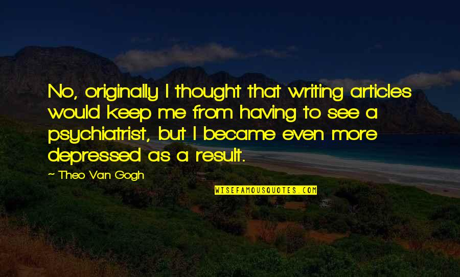 Starling Birds Quotes By Theo Van Gogh: No, originally I thought that writing articles would