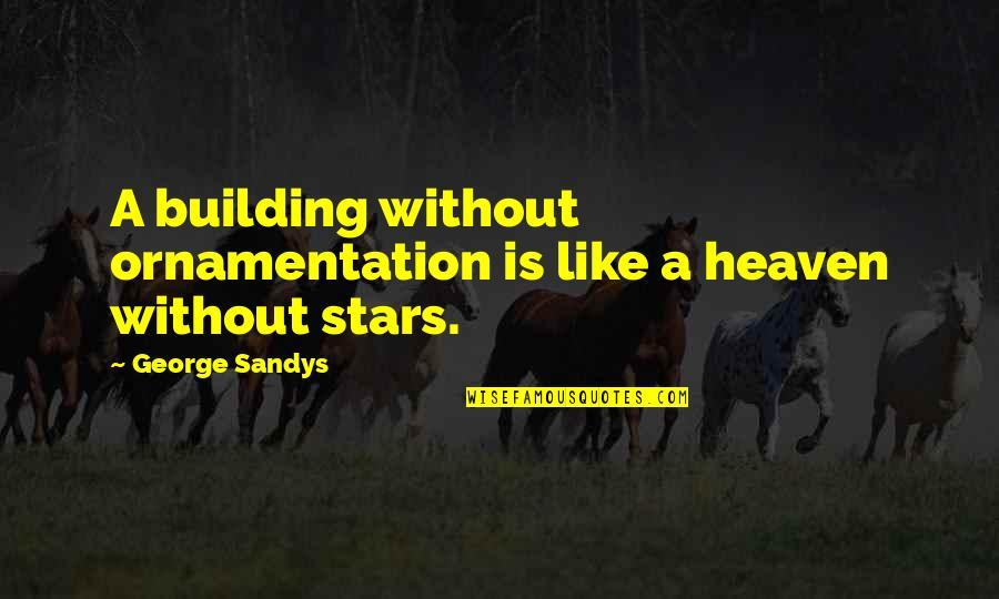 Stars And Heaven Quotes By George Sandys: A building without ornamentation is like a heaven