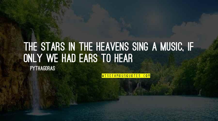 Stars And Heaven Quotes By Pythagoras: The stars in the heavens sing a music,
