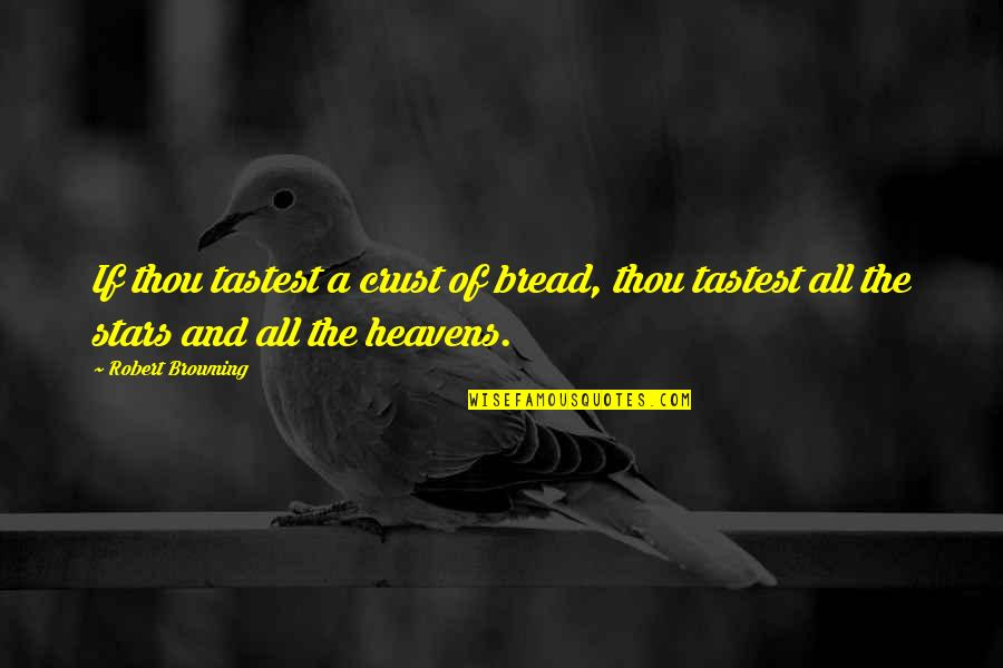 Stars And Heaven Quotes By Robert Browning: If thou tastest a crust of bread, thou