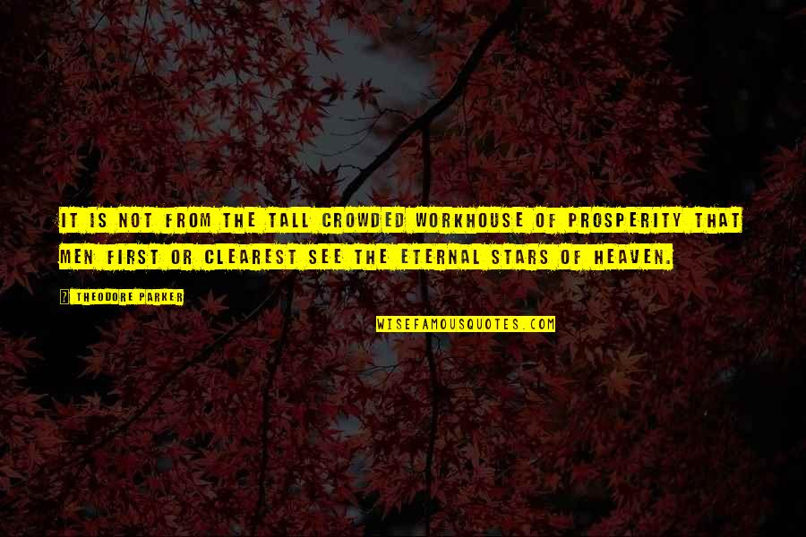 Stars And Heaven Quotes By Theodore Parker: It is not from the tall crowded workhouse