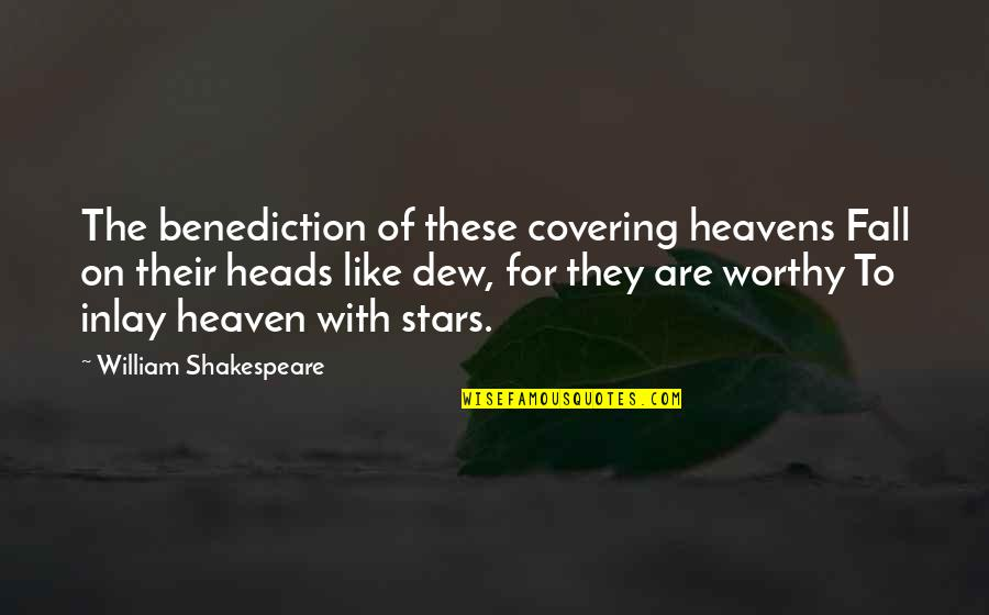 Stars And Heaven Quotes By William Shakespeare: The benediction of these covering heavens Fall on