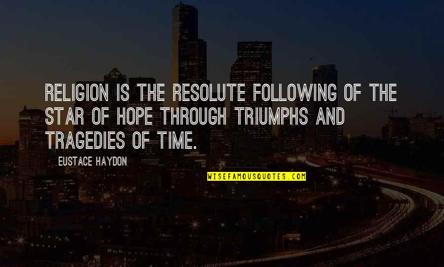 Stars And Hope Quotes By Eustace Haydon: Religion is the resolute following of the star
