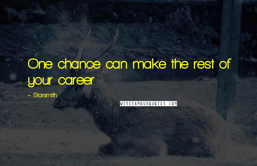 Starsmith quotes: One chance can make the rest of your career.