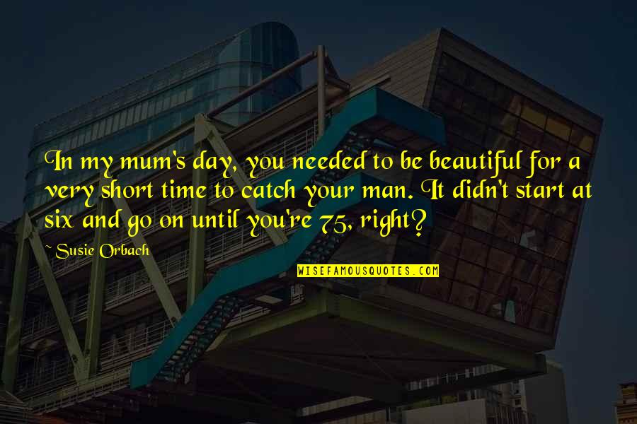 Start Day Right Quotes By Susie Orbach: In my mum's day, you needed to be
