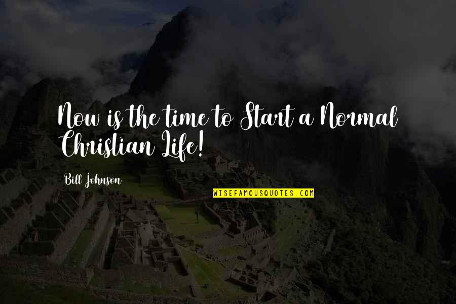 Start Life Now Quotes By Bill Johnson: Now is the time to Start a Normal