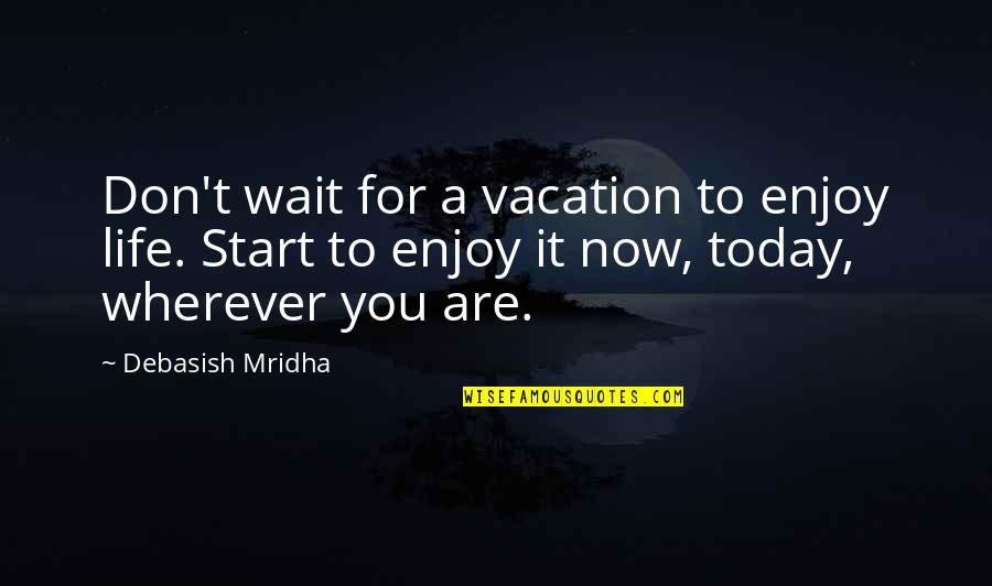 Start Life Now Quotes By Debasish Mridha: Don't wait for a vacation to enjoy life.