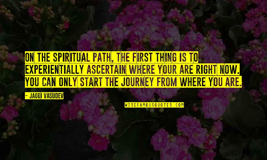 Start Life Now Quotes By Jaggi Vasudev: On the spiritual path, the first thing is