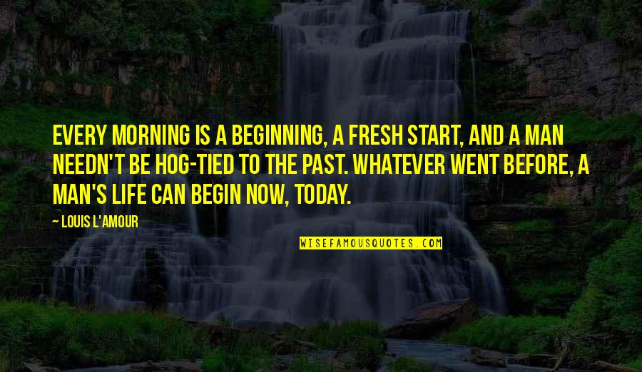 Start Life Now Quotes By Louis L'Amour: Every morning is a beginning, a fresh start,