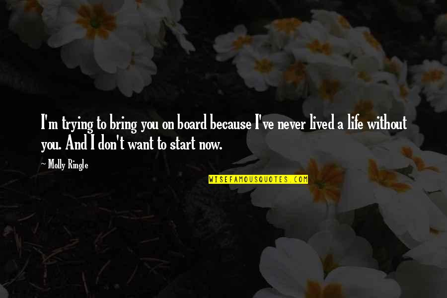 Start Life Now Quotes By Molly Ringle: I'm trying to bring you on board because