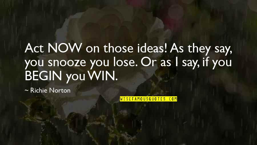 Start Life Now Quotes By Richie Norton: Act NOW on those ideas! As they say,