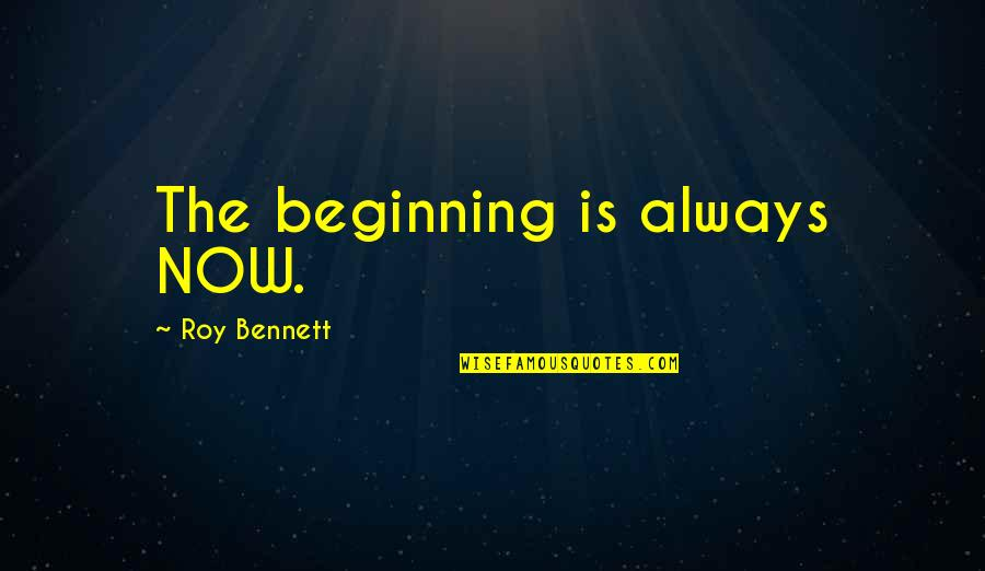 Start Life Now Quotes By Roy Bennett: The beginning is always NOW.