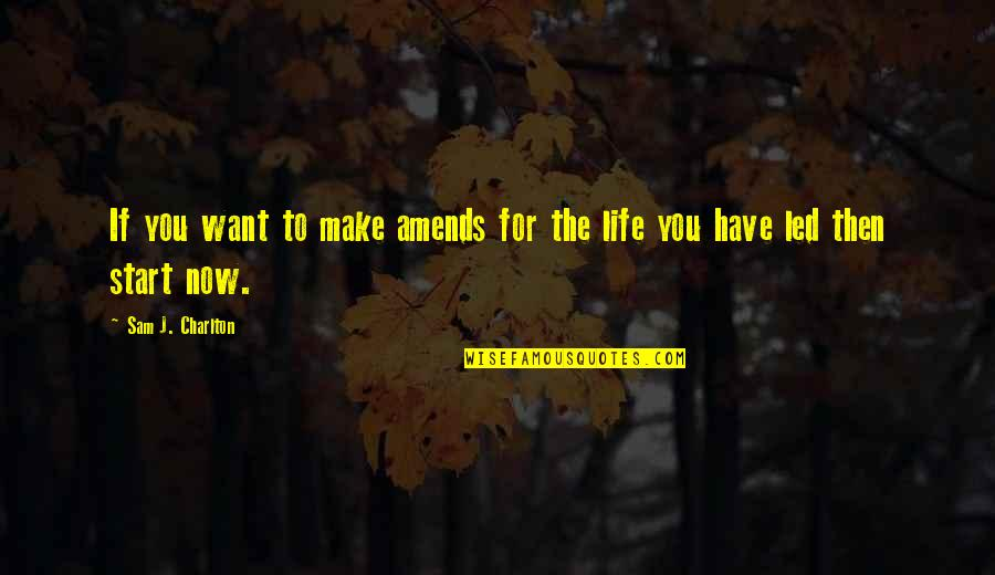 Start Life Now Quotes By Sam J. Charlton: If you want to make amends for the