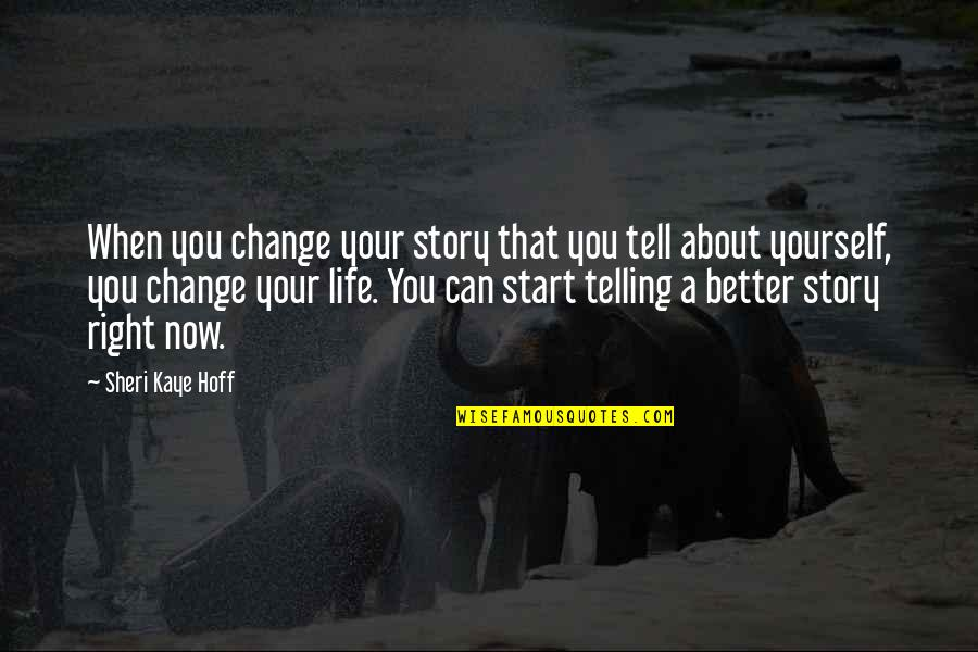 Start Life Now Quotes By Sheri Kaye Hoff: When you change your story that you tell