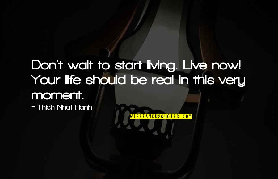 Start Life Now Quotes By Thich Nhat Hanh: Don't wait to start living. Live now! Your