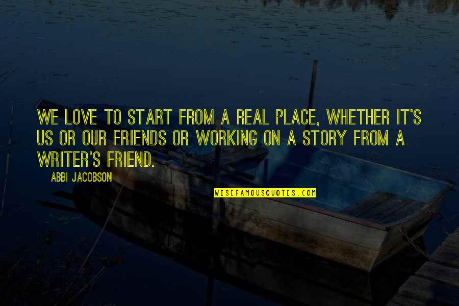 Start To Love Quotes By Abbi Jacobson: We love to start from a real place,