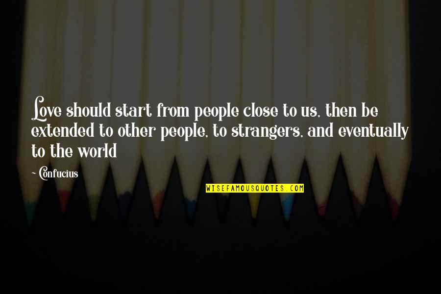 Start To Love Quotes By Confucius: Love should start from people close to us,