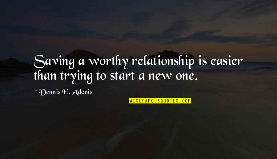 Start To Love Quotes By Dennis E. Adonis: Saving a worthy relationship is easier than trying