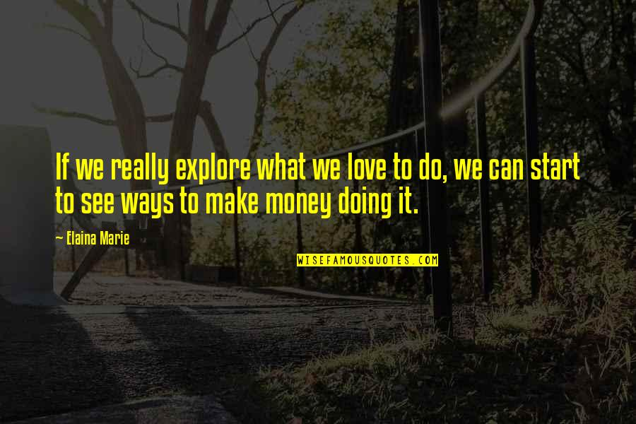 Start To Love Quotes By Elaina Marie: If we really explore what we love to