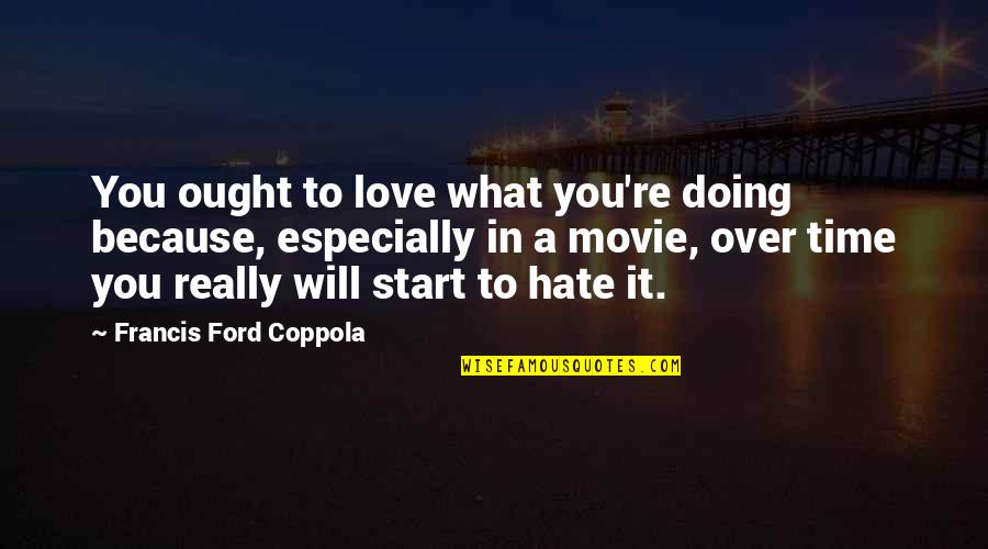 Start To Love Quotes By Francis Ford Coppola: You ought to love what you're doing because,