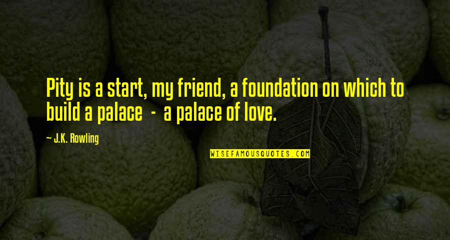 Start To Love Quotes By J.K. Rowling: Pity is a start, my friend, a foundation