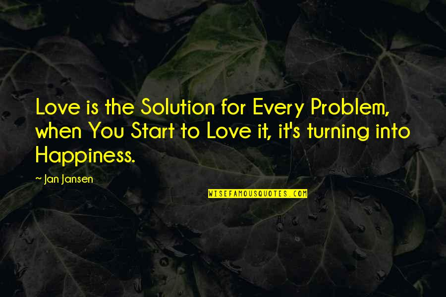 Start To Love Quotes By Jan Jansen: Love is the Solution for Every Problem, when