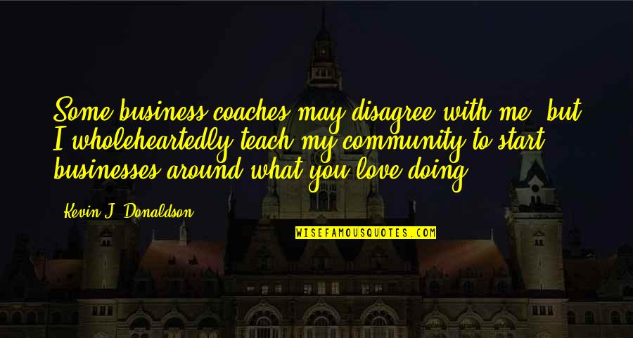 Start To Love Quotes By Kevin J. Donaldson: Some business coaches may disagree with me, but