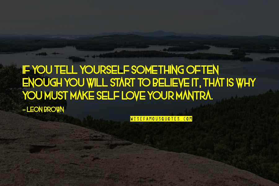 Start To Love Quotes By Leon Brown: If you tell yourself something often enough you