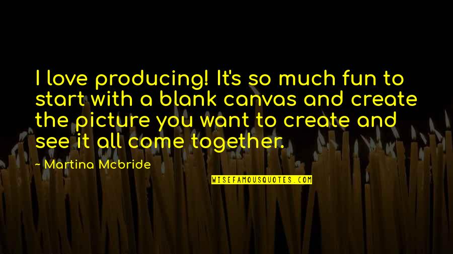 Start To Love Quotes By Martina Mcbride: I love producing! It's so much fun to