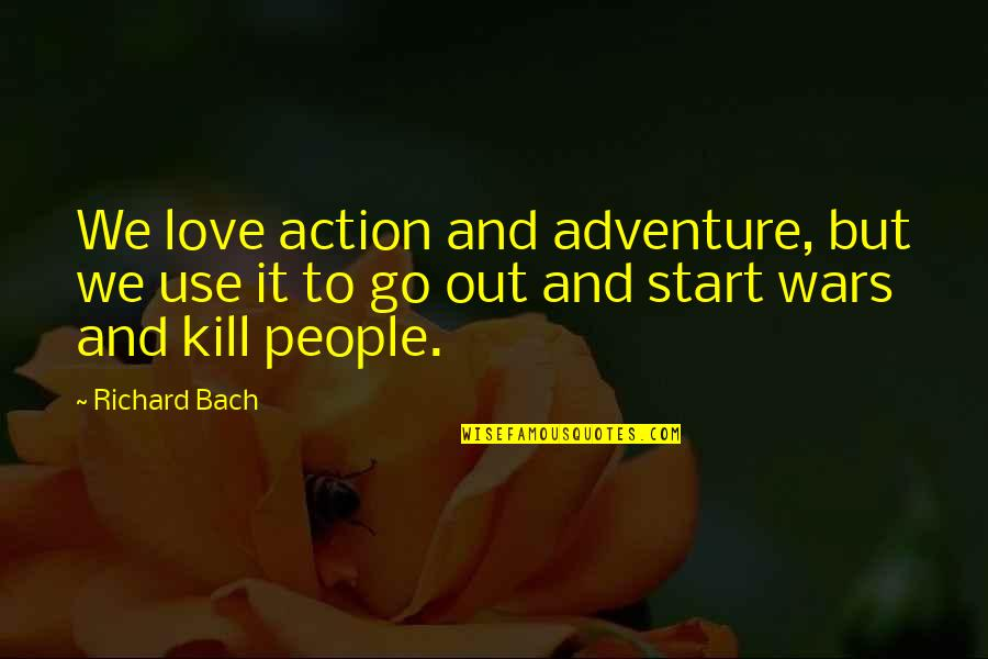Start To Love Quotes By Richard Bach: We love action and adventure, but we use