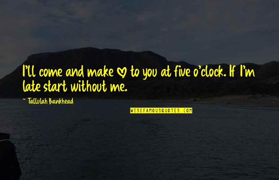 Start To Love Quotes By Tallulah Bankhead: I'll come and make love to you at