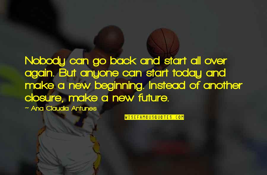 Starting A New You Quotes By Ana Claudia Antunes: Nobody can go back and start all over