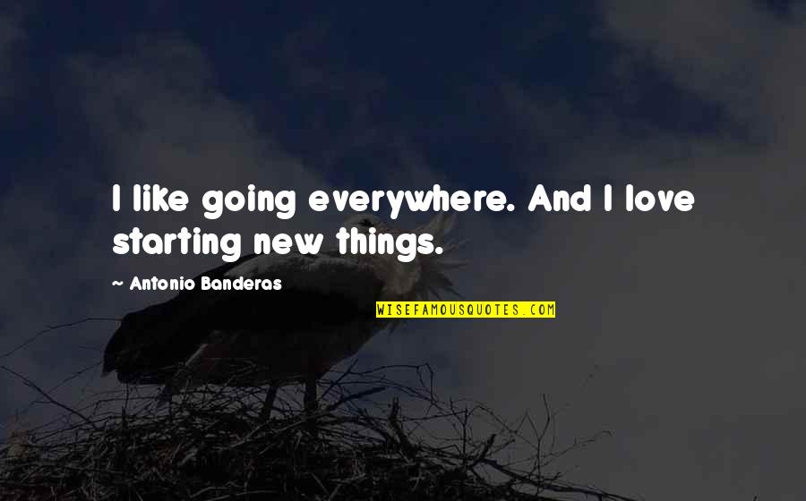 Starting A New You Quotes By Antonio Banderas: I like going everywhere. And I love starting