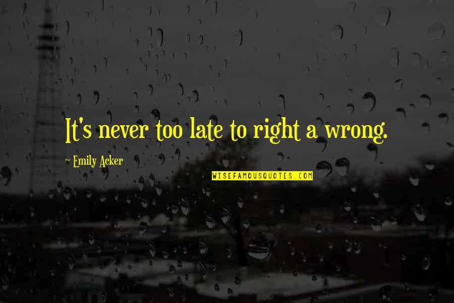 Starting A New You Quotes By Emily Acker: It's never too late to right a wrong.