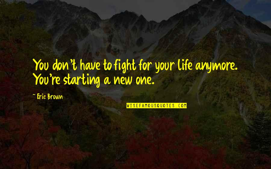 Starting A New You Quotes By Eric Brown: You don't have to fight for your life
