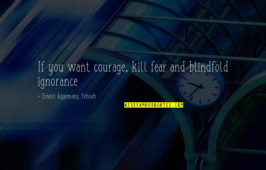 Starting A New You Quotes By Ernest Agyemang Yeboah: If you want courage, kill fear and blindfold
