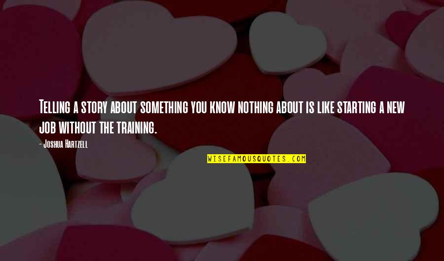 Starting A New You Quotes By Joshua Hartzell: Telling a story about something you know nothing