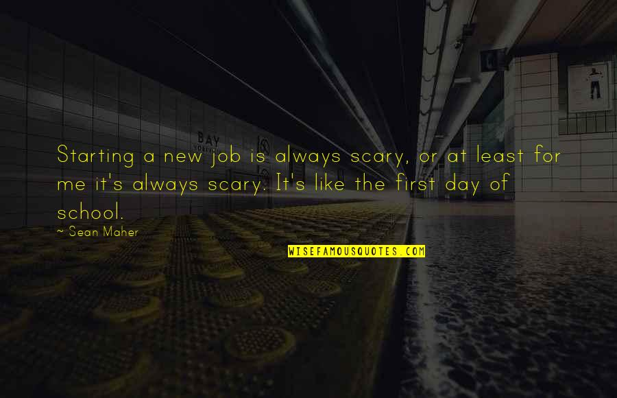 Starting A New You Quotes By Sean Maher: Starting a new job is always scary, or