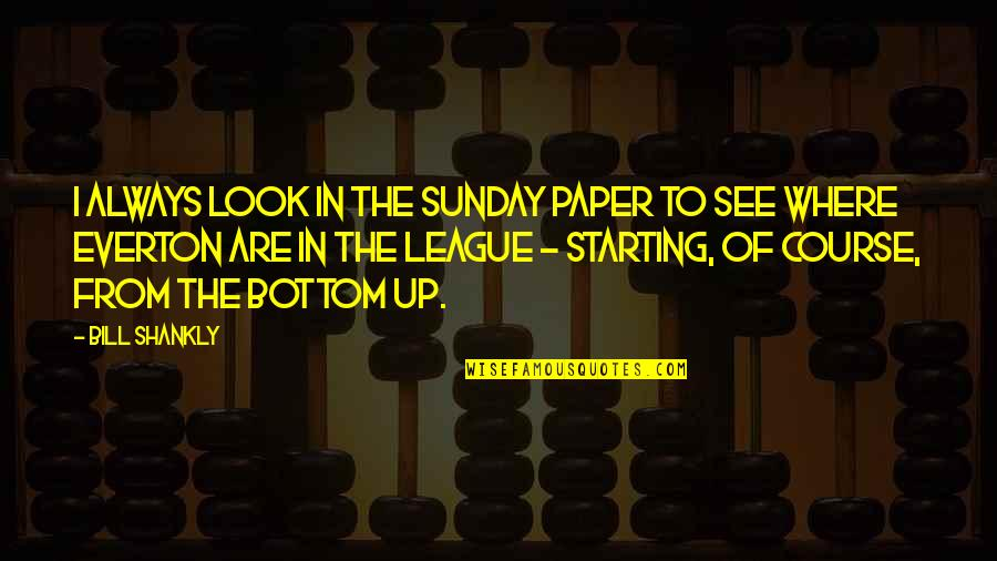 Starting From The Bottom Quotes By Bill Shankly: I always look in the Sunday paper to