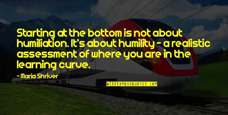 Starting From The Bottom Quotes By Maria Shriver: Starting at the bottom is not about humiliation.