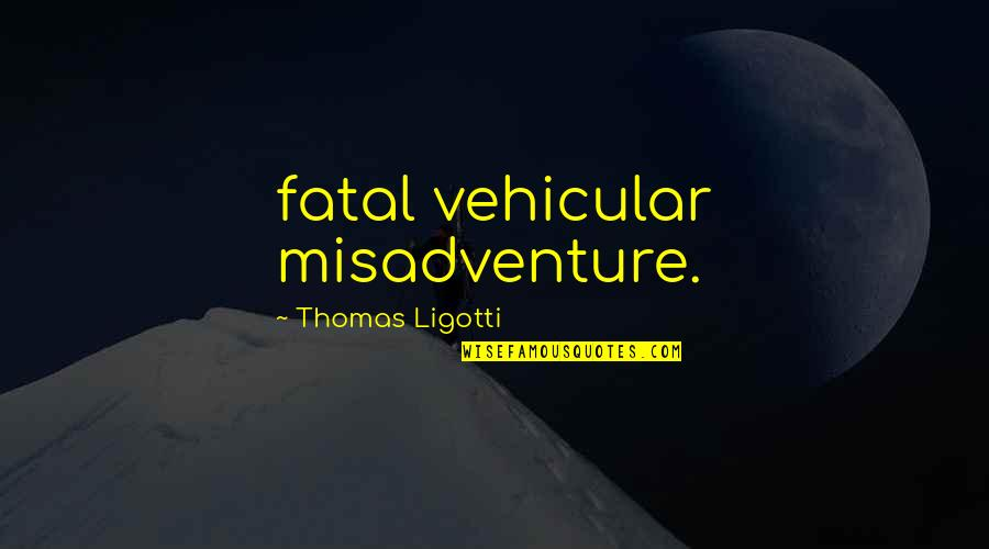 Starting From The Bottom Quotes By Thomas Ligotti: fatal vehicular misadventure.