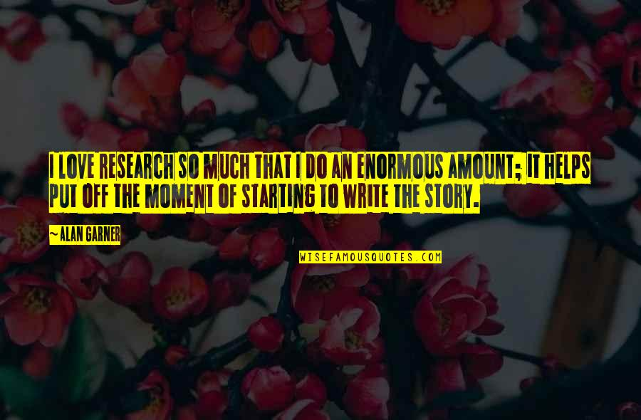 Starting To Love Quotes By Alan Garner: I love research so much that I do