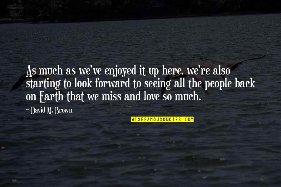 Starting To Love Quotes By David M. Brown: As much as we've enjoyed it up here,