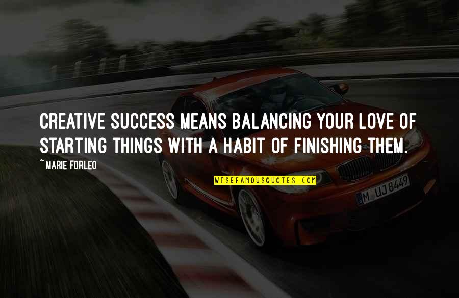 Starting To Love Quotes By Marie Forleo: Creative success means balancing your love of starting