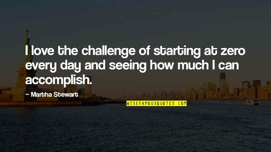Starting To Love Quotes By Martha Stewart: I love the challenge of starting at zero