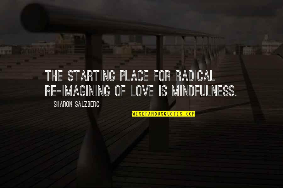 Starting To Love Quotes By Sharon Salzberg: The starting place for radical re-imagining of love