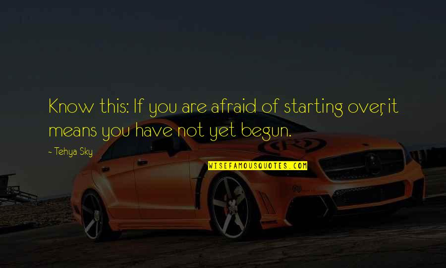 Starting To Love Quotes By Tehya Sky: Know this: If you are afraid of starting