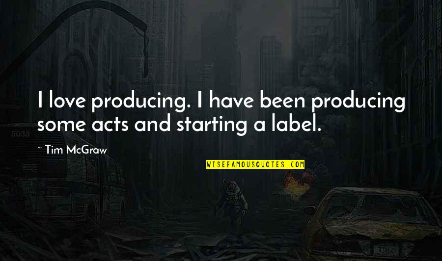Starting To Love Quotes By Tim McGraw: I love producing. I have been producing some
